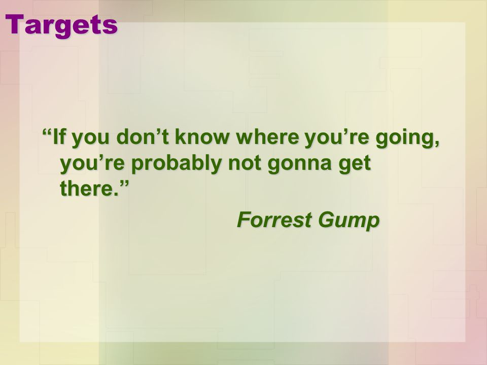 Targets If you don't know where you're going, you're probably not gonna get there. Forrest Gump