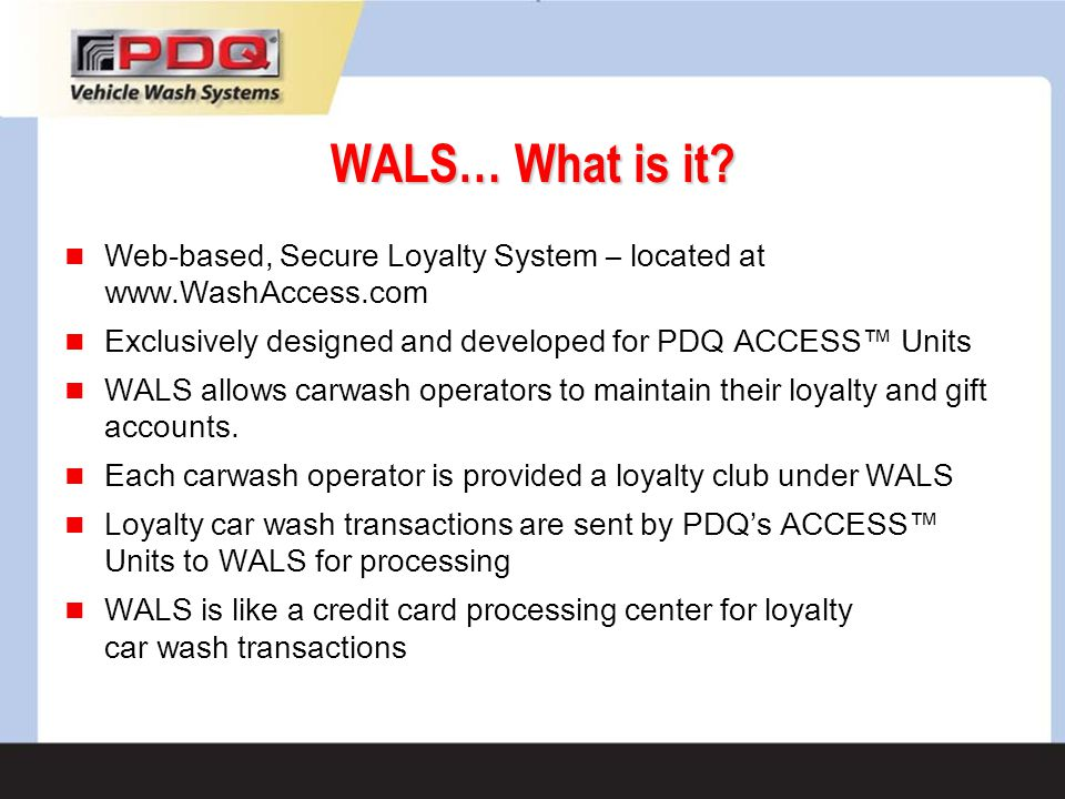 WALS… What is it Web-based, Secure Loyalty System – located at www.WashAccess.com. Exclusively designed and developed for PDQ ACCESS™ Units.