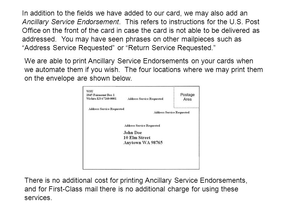 In addition to the fields we have added to our card, we may also add an Ancillary Service Endorsement. This refers to instructions for the U.S. Post Office on the front of the card in case the card is not able to be delivered as addressed. You may have seen phrases on other mailpieces such as Address Service Requested or Return Service Requested.