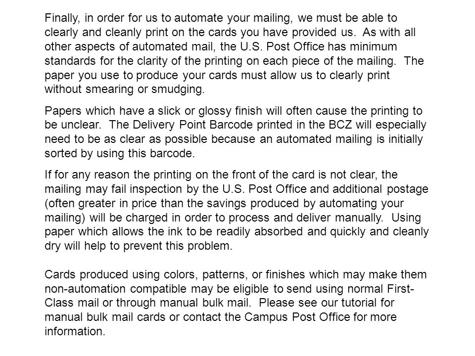 Finally, in order for us to automate your mailing, we must be able to clearly and cleanly print on the cards you have provided us. As with all other aspects of automated mail, the U.S. Post Office has minimum standards for the clarity of the printing on each piece of the mailing. The paper you use to produce your cards must allow us to clearly print without smearing or smudging.