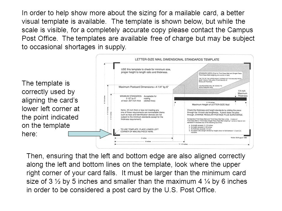 In order to help show more about the sizing for a mailable card, a better visual template is available. The template is shown below, but while the scale is visible, for a completely accurate copy please contact the Campus Post Office. The templates are available free of charge but may be subject to occasional shortages in supply.