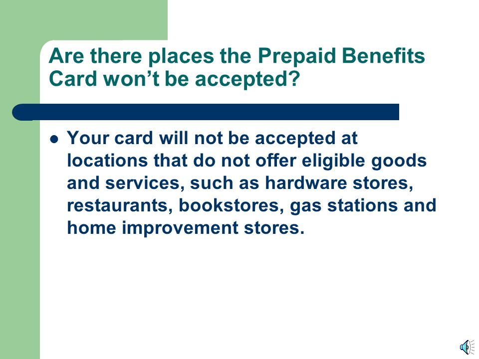Are there places the Prepaid Benefits Card won't be accepted