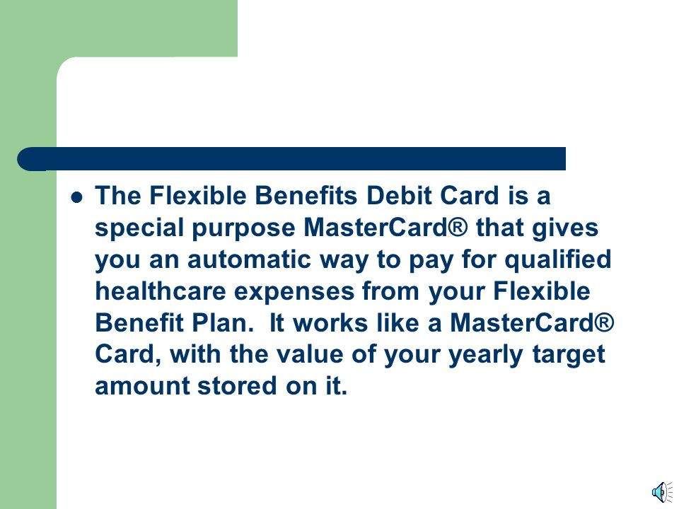 The Flexible Benefits Debit Card is a special purpose MasterCard® that gives you an automatic way to pay for qualified healthcare expenses from your Flexible Benefit Plan.
