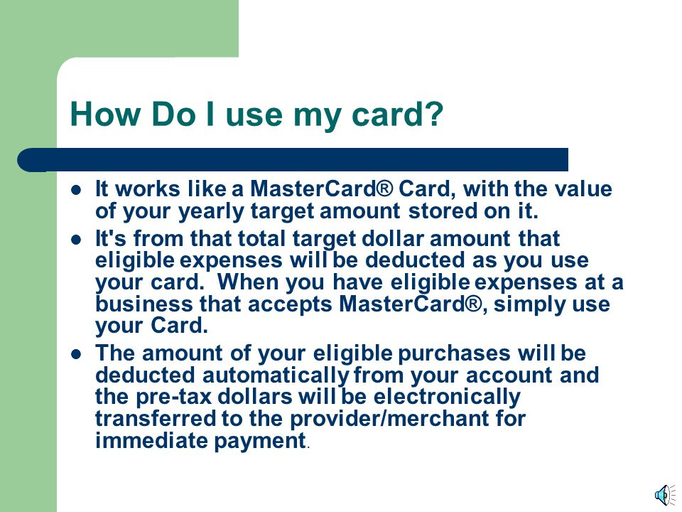 How Do I use my card It works like a MasterCard® Card, with the value of your yearly target amount stored on it.