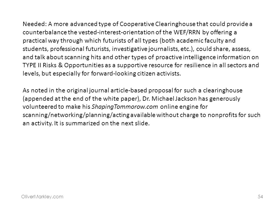 Needed: A more advanced type of Cooperative Clearinghouse that could provide a counterbalance the vested-interest-orientation of the WEF/RRN by offering a practical way through which futurists of all types (both academic faculty and students, professional futurists, investigative journalists, etc.), could share, assess, and talk about scanning hits and other types of proactive intelligence information on TYPE II Risks & Opportunities as a supportive resource for resilience in all sectors and levels, but especially for forward-looking citizen activists. As noted in the original journal article-based proposal for such a clearinghouse (appended at the end of the white paper), Dr. Michael Jackson has generously volunteered to make his ShapingTommorow.com online engine for scanning/networking/planning/acting available without charge to nonprofits for such an activity. It is summarized on the next slide.