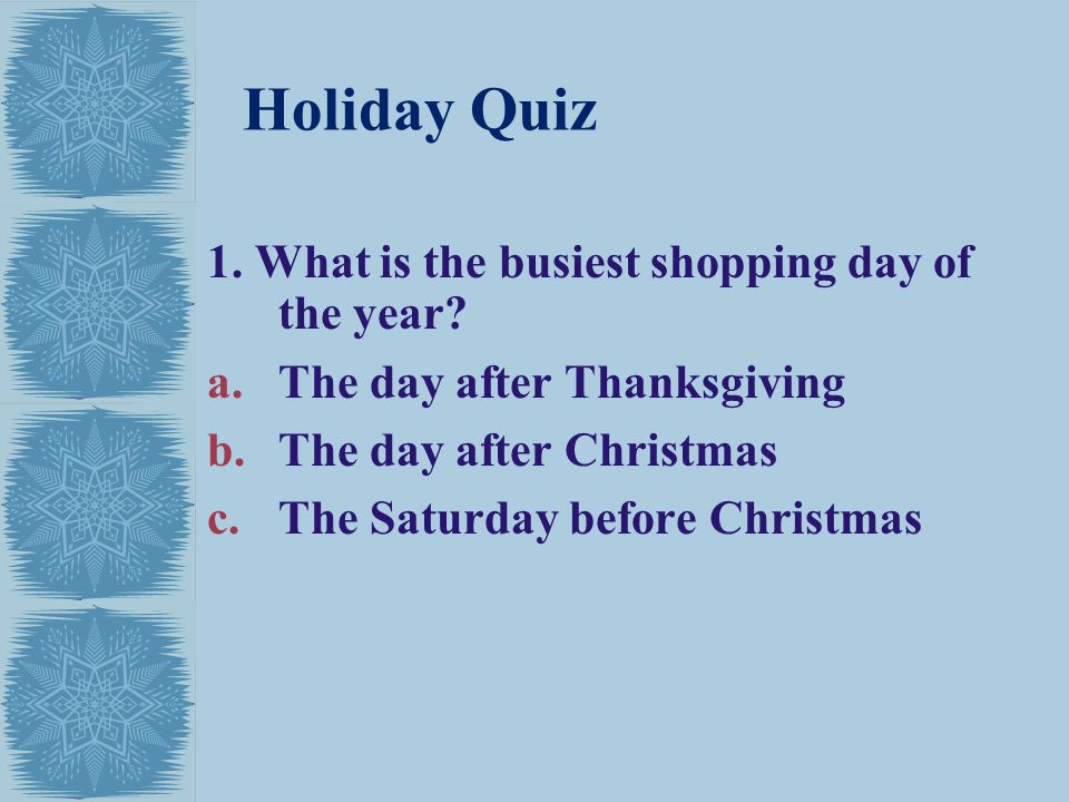 Holiday Quiz 1. What is the busiest shopping day of the year