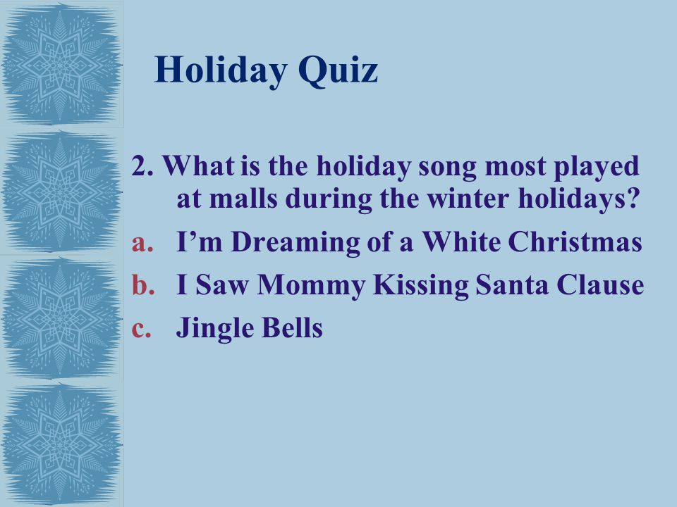 Holiday Quiz 2. What is the holiday song most played at malls during the winter holidays I'm Dreaming of a White Christmas.