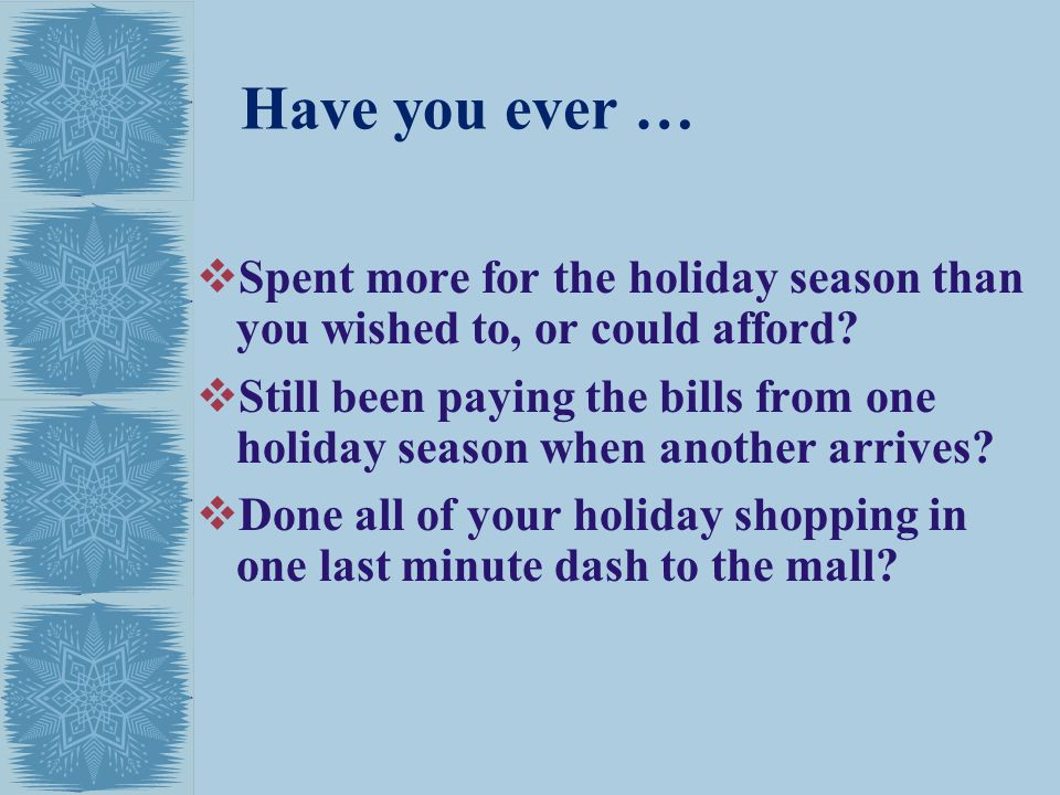 Have you ever … Spent more for the holiday season than you wished to, or could afford
