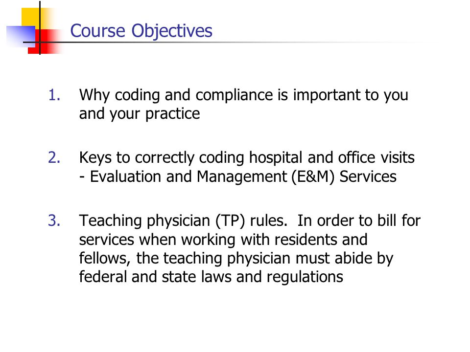 Course Objectives Why coding and compliance is important to you and your practice.
