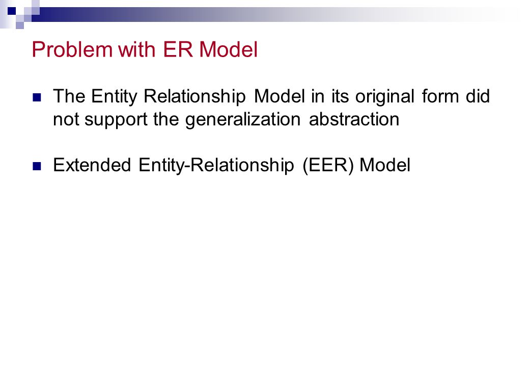 Problem with ER Model The Entity Relationship Model in its original form did not support the generalization abstraction.