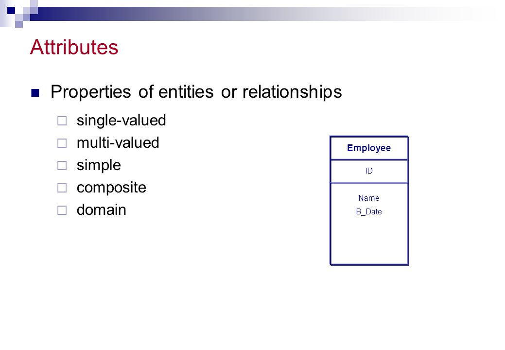 Attributes Properties of entities or relationships single-valued