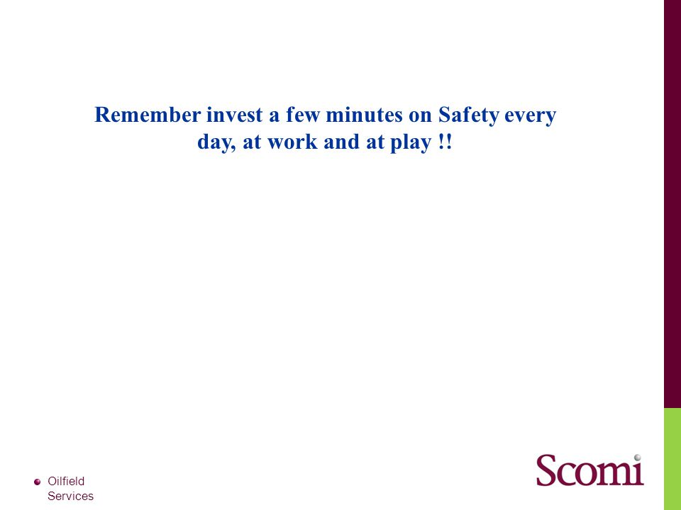 Remember invest a few minutes on Safety every day, at work and at play !!