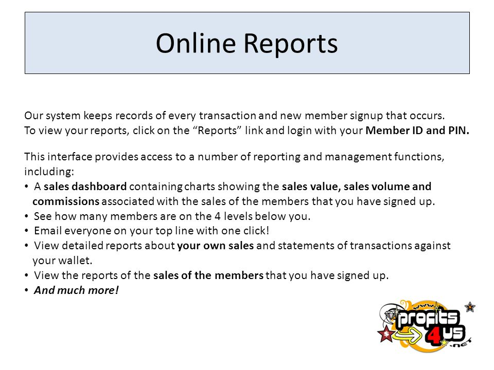 Online Reports Our system keeps records of every transaction and new member signup that occurs.