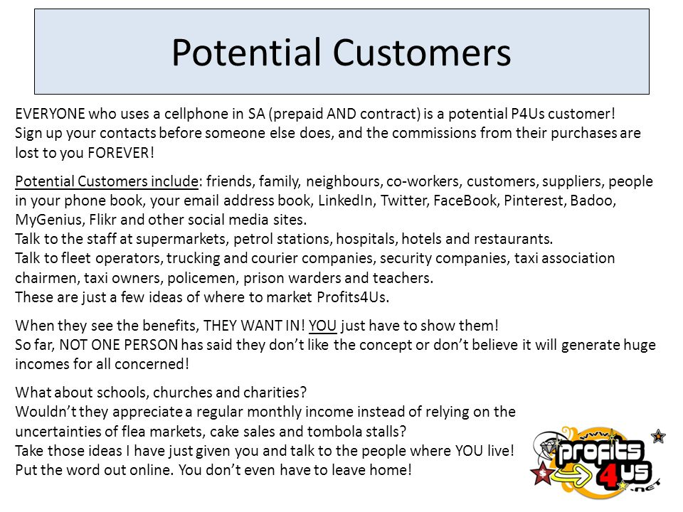 Potential Customers EVERYONE who uses a cellphone in SA (prepaid AND contract) is a potential P4Us customer!