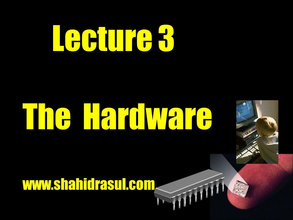 Lecture 3 The Hardware www.shahidrasul.com