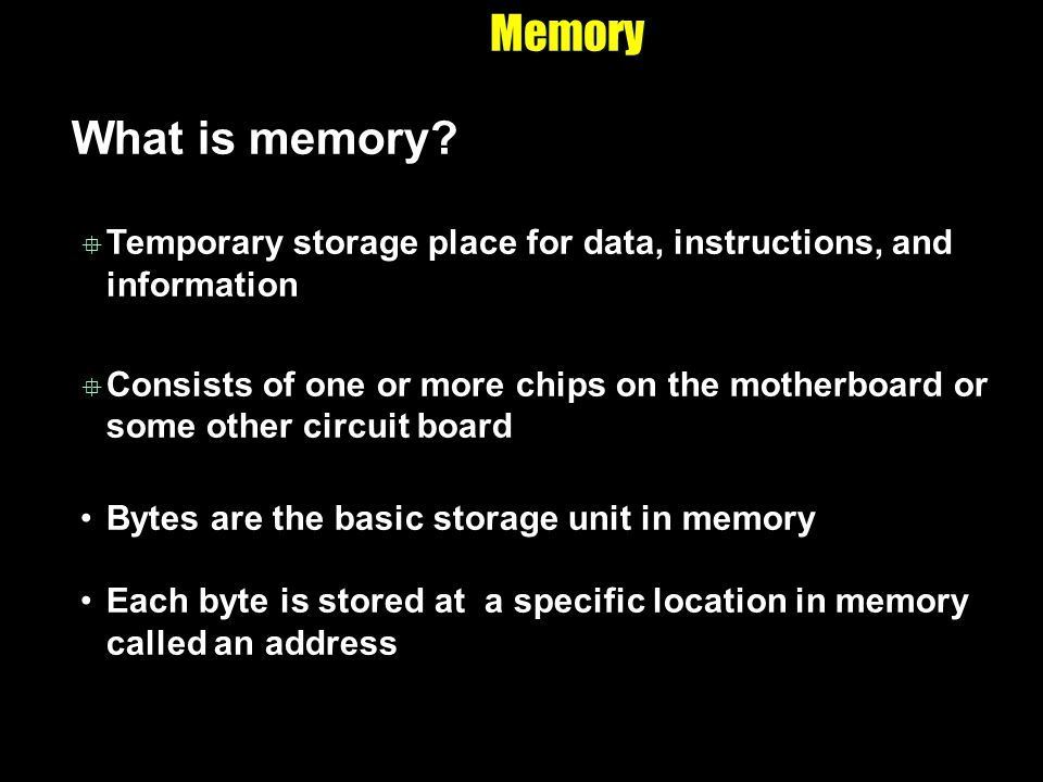 Memory What is memory Temporary storage place for data, instructions, and information.