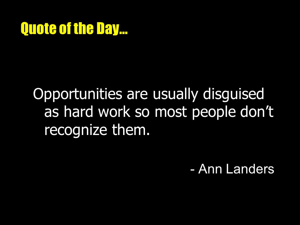 Quote of the Day... Opportunities are usually disguised as hard work so most people don't recognize them.