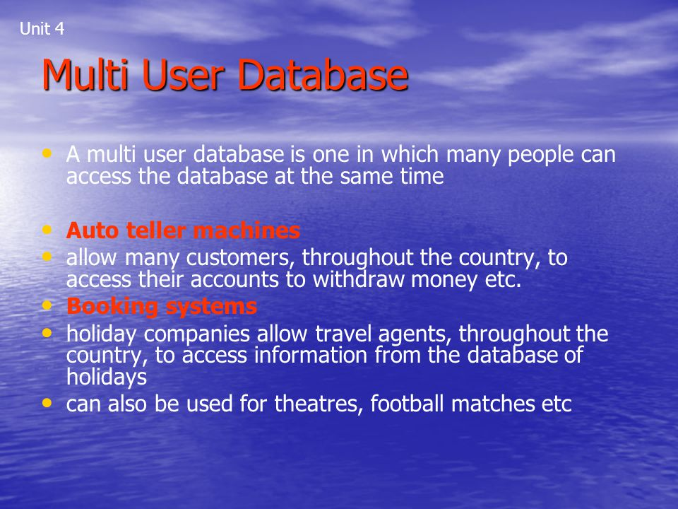 Unit 4 Multi User Database. A multi user database is one in which many people can access the database at the same time.