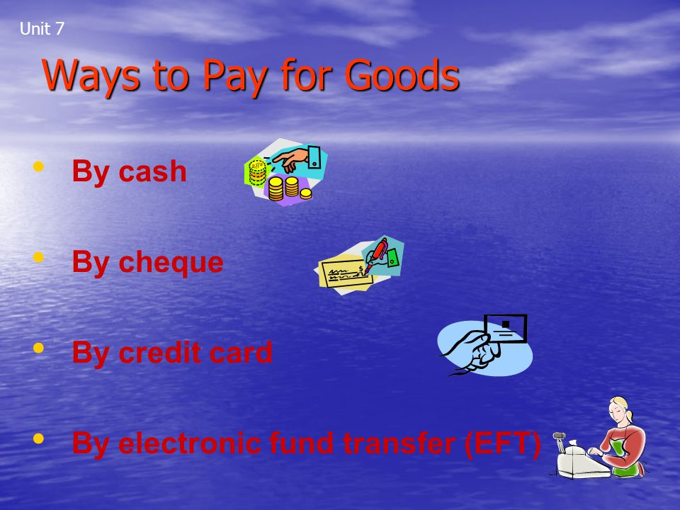 Ways to Pay for Goods By cash By cheque By credit card