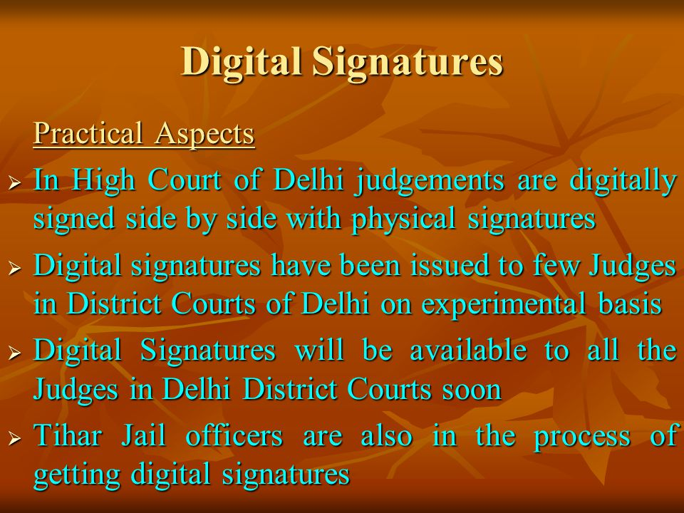 Digital Signatures Practical Aspects. In High Court of Delhi judgements are digitally signed side by side with physical signatures.