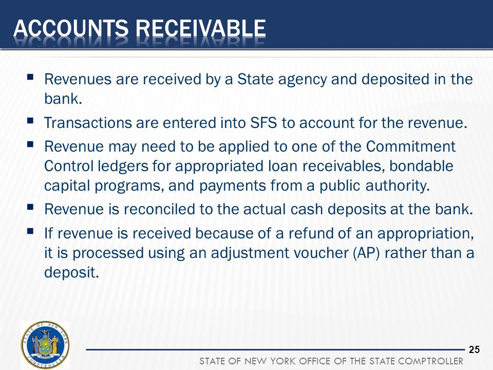 Accounts Receivable Revenues are received by a State agency and deposited in the bank. Transactions are entered into SFS to account for the revenue.