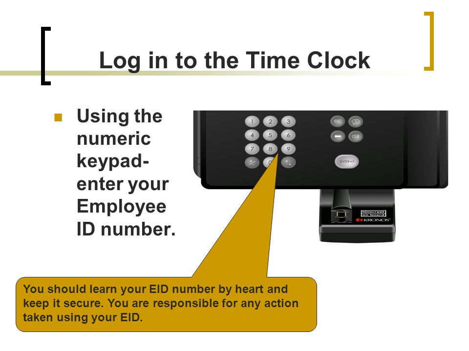 Log in to the Time Clock Using the numeric keypad- enter your Employee ID number. Remind Employees that they will only have 3 attempts to log in—