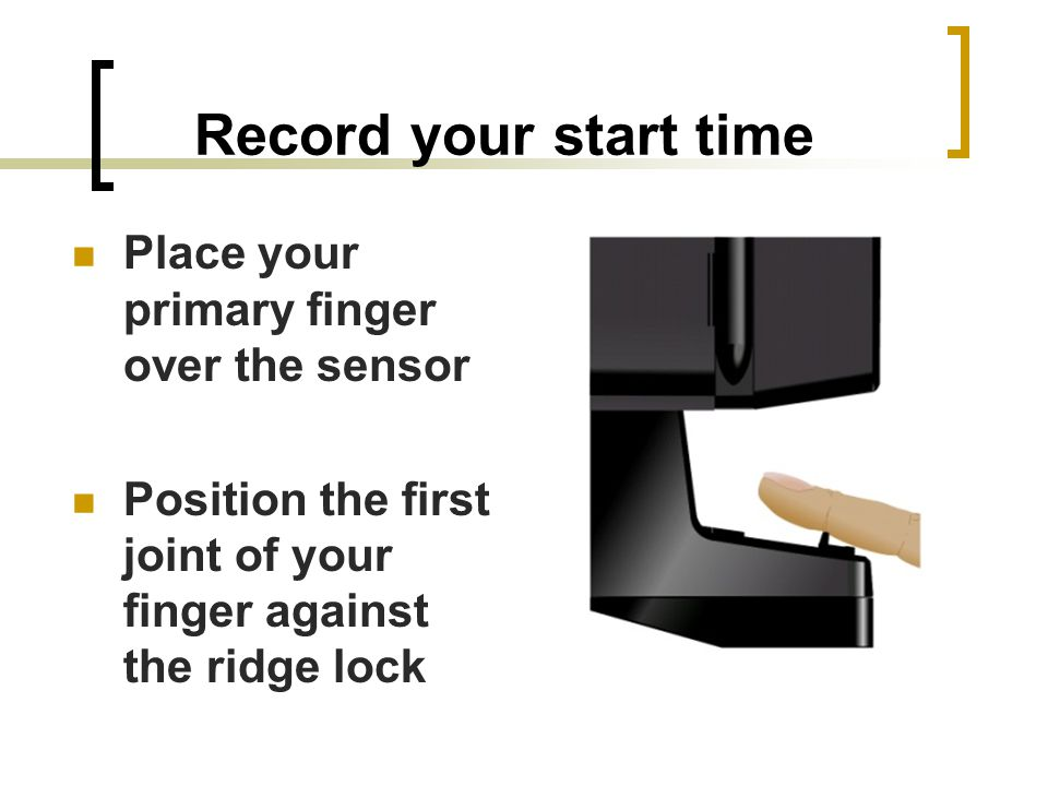 Record your start time Place your primary finger over the sensor