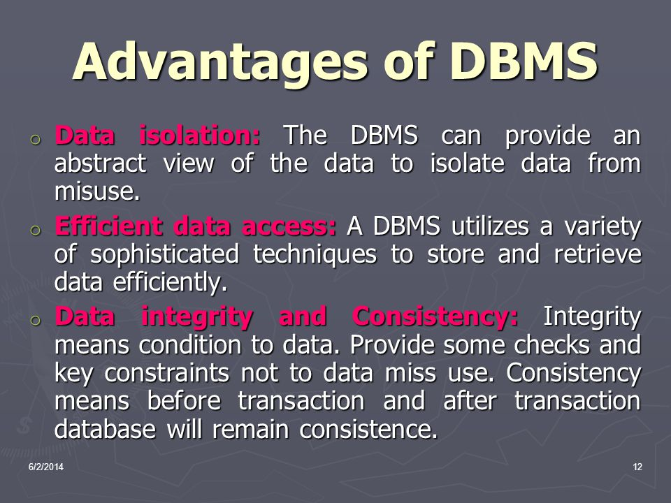 Advantages of DBMS Data isolation: The DBMS can provide an abstract view of the data to isolate data from misuse.