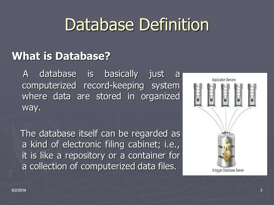 Database Definition What is Database A database is basically just a computerized record-keeping system where data are stored in organized way.