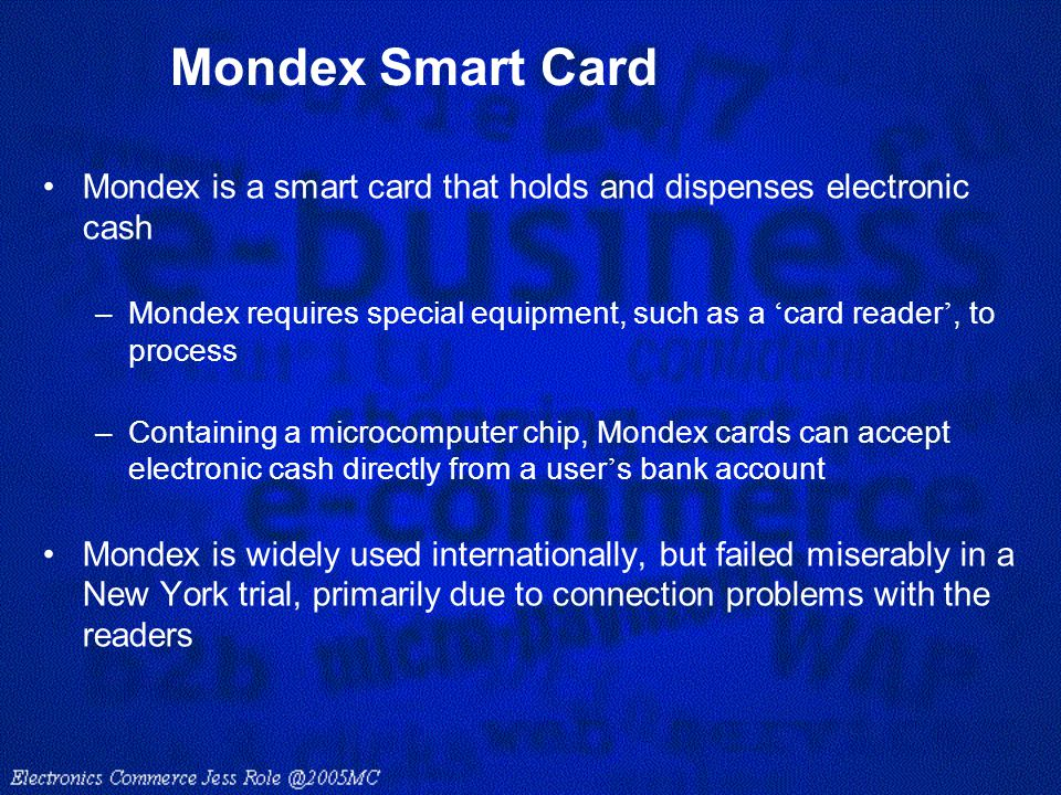 Mondex Smart Card Mondex is a smart card that holds and dispenses electronic cash.