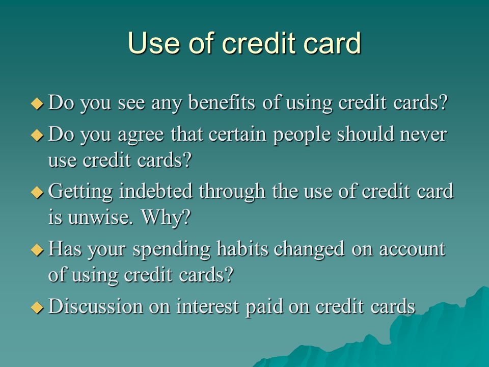 Use of credit card Do you see any benefits of using credit cards