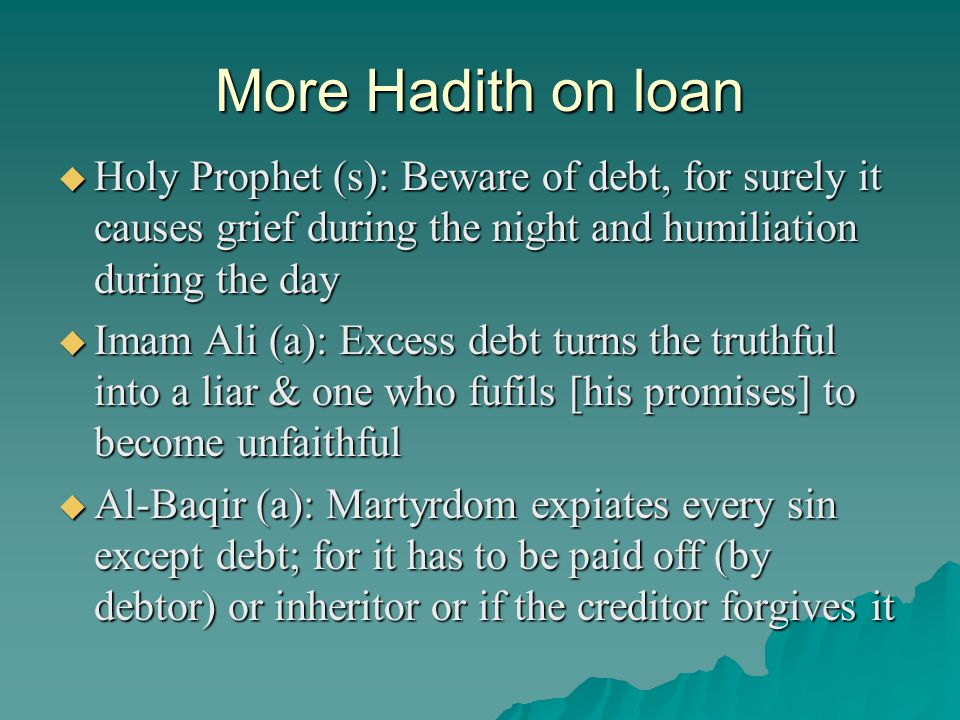 More Hadith on loan Holy Prophet (s): Beware of debt, for surely it causes grief during the night and humiliation during the day.