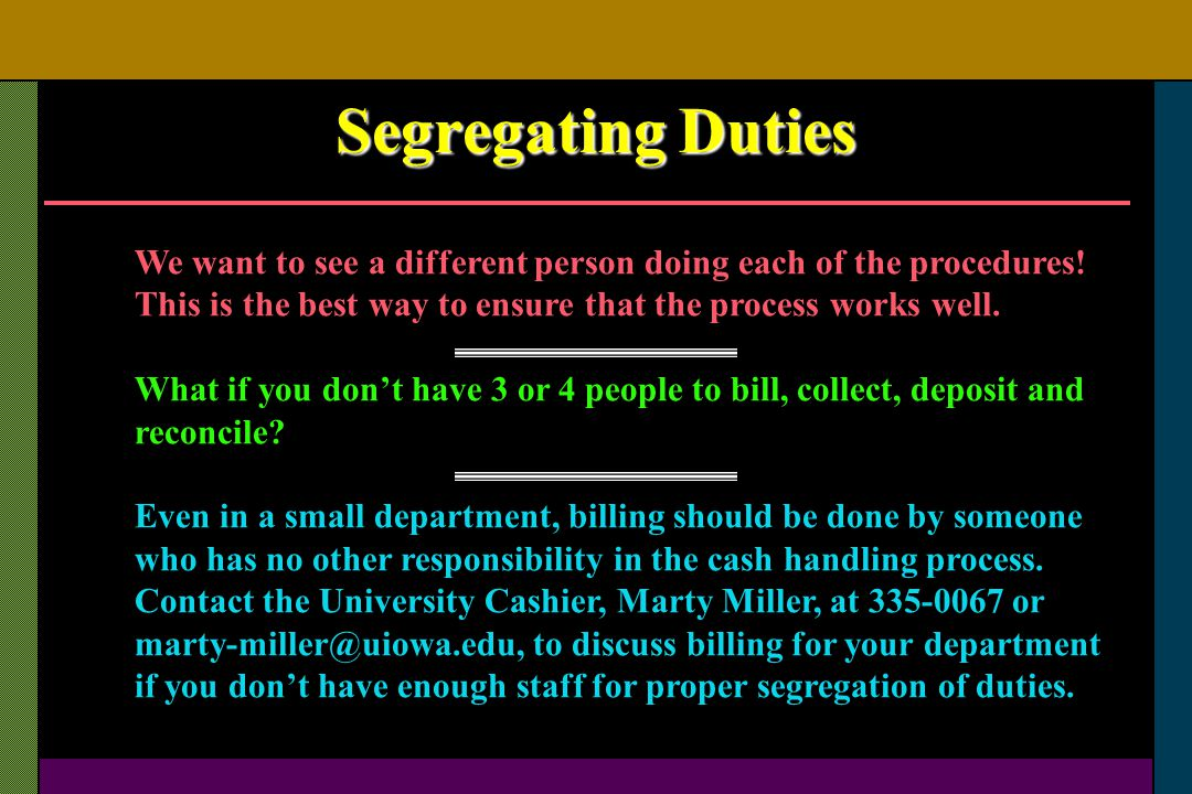 Segregating Duties We want to see a different person doing each of the procedures! This is the best way to ensure that the process works well.