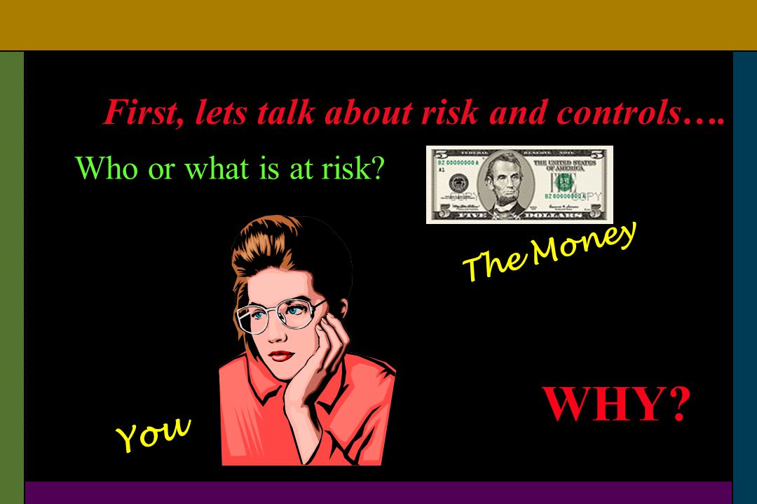 WHY First, lets talk about risk and controls….