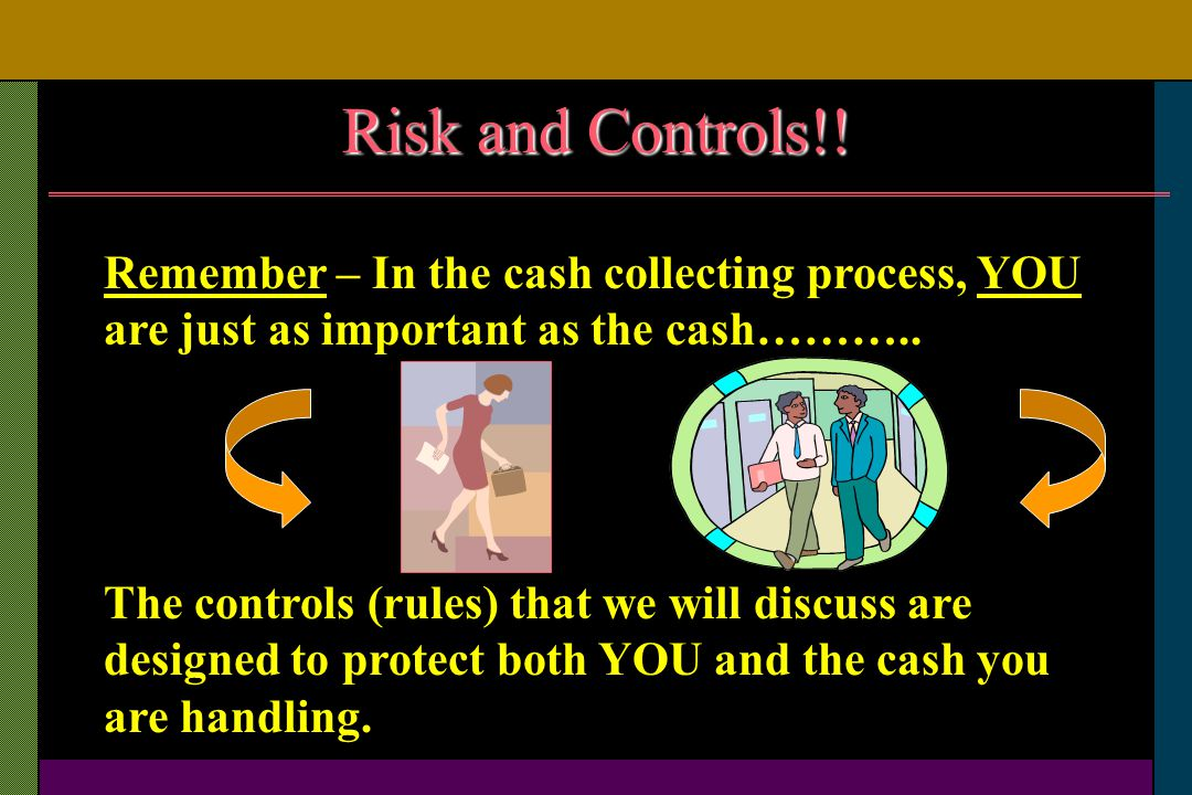 Risk and Controls!! Remember – In the cash collecting process, YOU are just as important as the cash………..