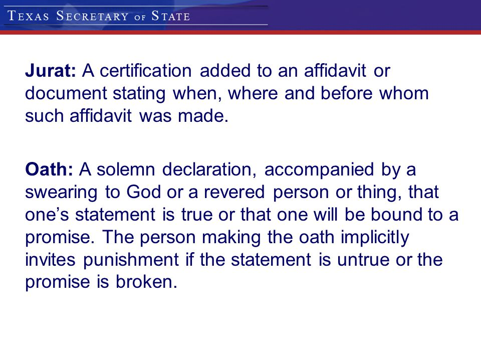 Jurat: A certification added to an affidavit or document stating when, where and before whom such affidavit was made.
