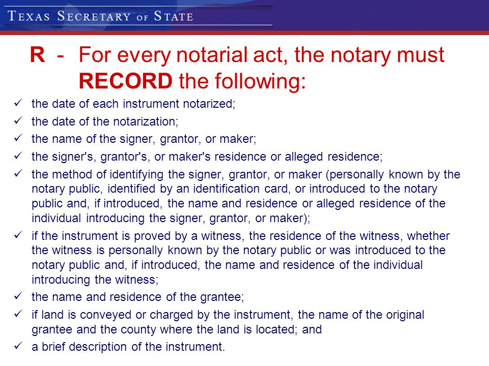 R - For every notarial act, the notary must RECORD the following: