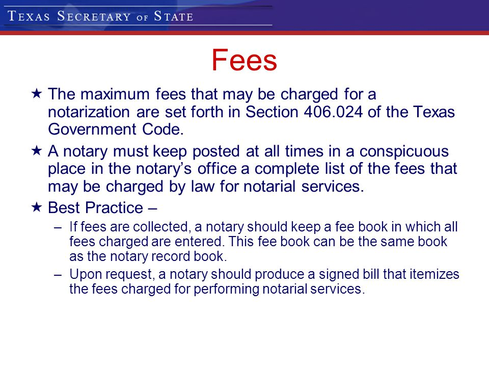 Fees The maximum fees that may be charged for a notarization are set forth in Section 406.024 of the Texas Government Code.