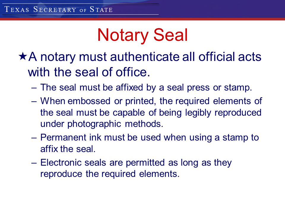 Notary Seal A notary must authenticate all official acts with the seal of office. The seal must be affixed by a seal press or stamp.