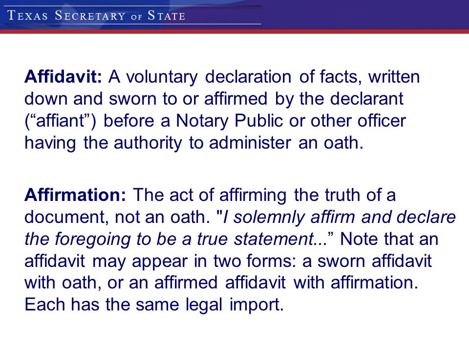 Affidavit: A voluntary declaration of facts, written down and sworn to or affirmed by the declarant ( affiant ) before a Notary Public or other officer having the authority to administer an oath.