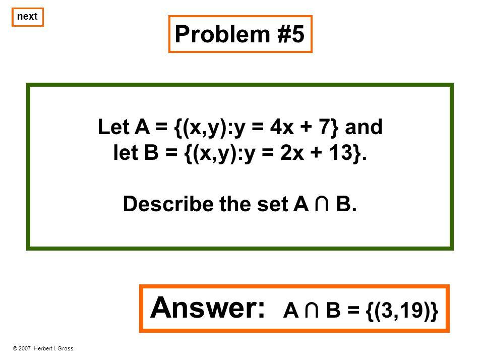 Answer: A ∩ B = {(3,19)} Problem #5 Let A = {(x,y):y = 4x + 7} and