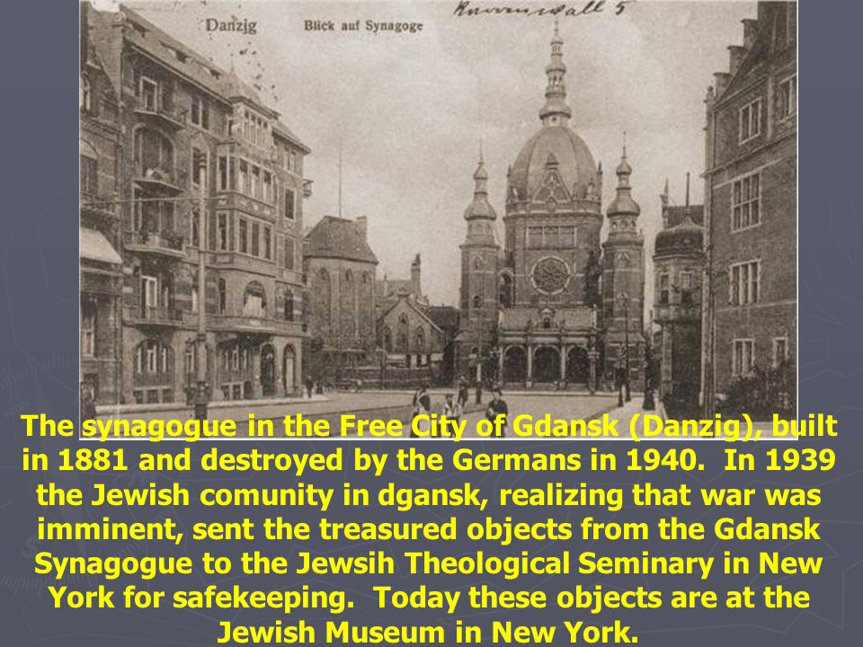 The synagogue in the Free City of Gdansk (Danzig), built in 1881 and destroyed by the Germans in 1940. In 1939 the Jewish comunity in dgansk, realizing that war was imminent, sent the treasured objects from the Gdansk Synagogue to the Jewsih Theological Seminary in New York for safekeeping. Today these objects are at the Jewish Museum in New York.