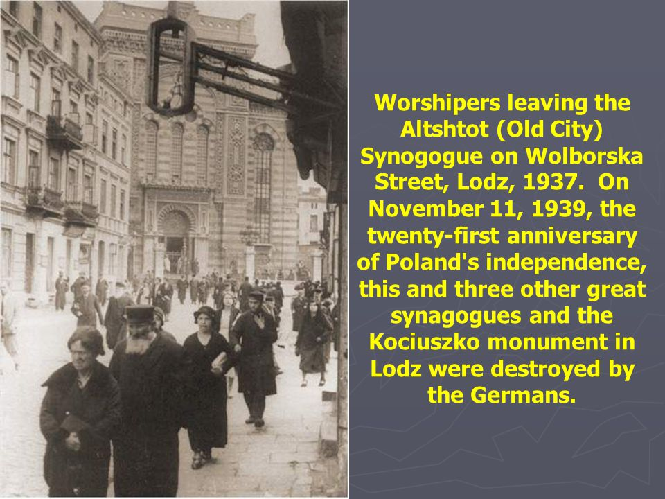 Worshipers leaving the Altshtot (Old City) Synogogue on Wolborska Street, Lodz, 1937. On November 11, 1939, the twenty-first anniversary of Poland s independence, this and three other great synagogues and the Kociuszko monument in Lodz were destroyed by the Germans.