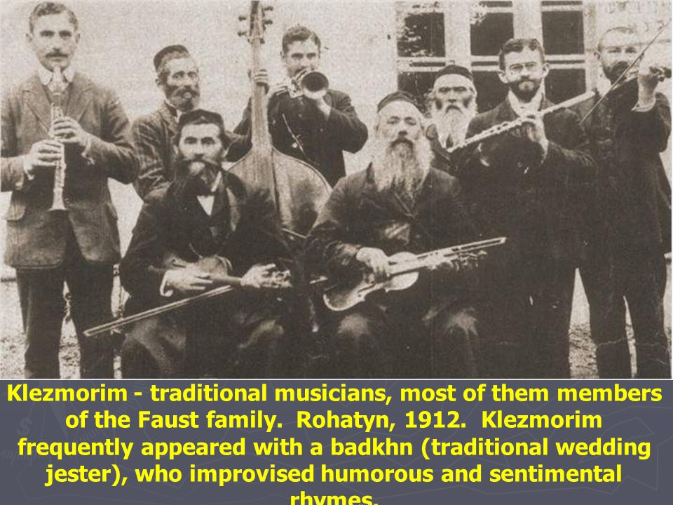 Klezmorim - traditional musicians, most of them members of the Faust family. Rohatyn, 1912. Klezmorim frequently appeared with a badkhn (traditional wedding jester), who improvised humorous and sentimental rhymes.