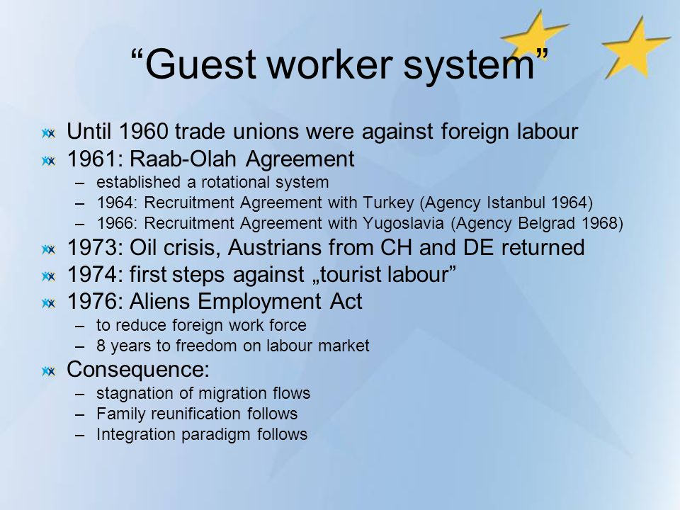 Guest worker system Until 1960 trade unions were against foreign labour. 1961: Raab-Olah Agreement.