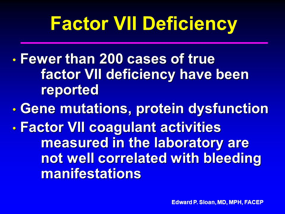 Factor VII Deficiency Fewer than 200 cases of true factor VII deficiency have been reported. Gene mutations, protein dysfunction.
