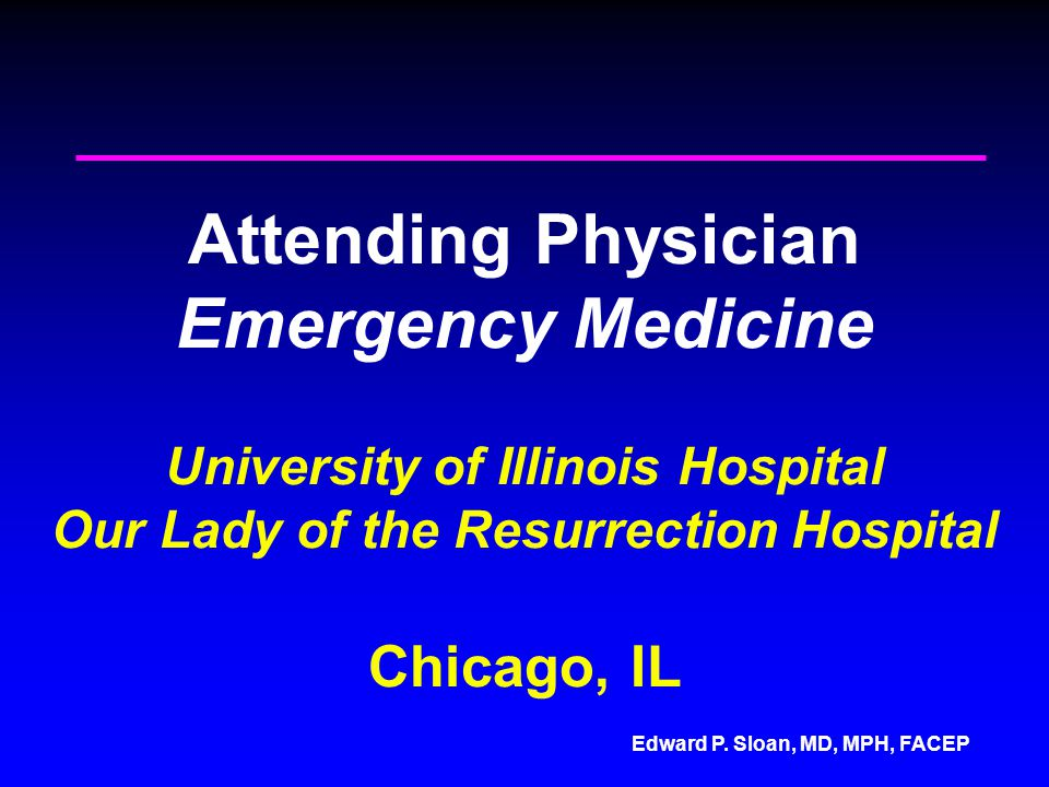 Attending Physician Emergency Medicine University of Illinois Hospital Our Lady of the Resurrection Hospital Chicago, IL