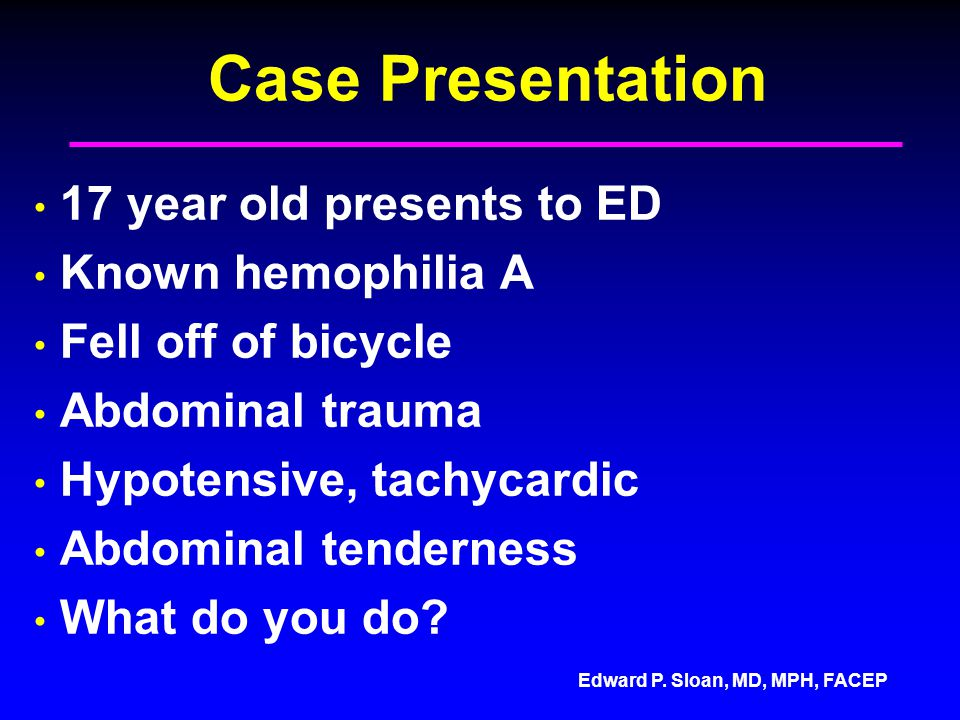 Case Presentation 17 year old presents to ED Known hemophilia A