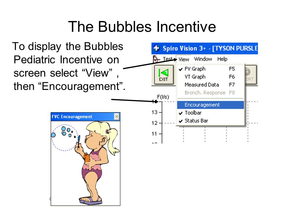 The Bubbles Incentive To display the Bubbles Pediatric Incentive on screen select View , then Encouragement .