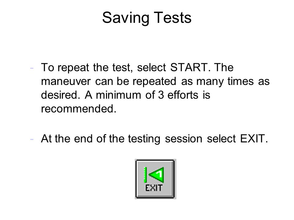 Saving Tests To repeat the test, select START. The maneuver can be repeated as many times as desired. A minimum of 3 efforts is recommended.
